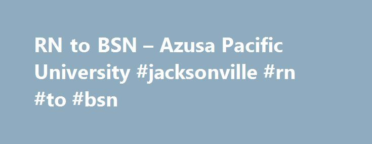 RN to BSN – Azusa Pacific University #jacksonville #rn #to #bsn http://design.nef2.com/rn-to-bsn-azusa-pacific-university-jacksonville-rn-to-bsn/  # Azusa Pacific University Featured Links At a Glance *Base Cost (cost per unit x program units) is provided to aid in program comparison only. All stated financial information is subject to change. View additional tuition information . RN to BSN With more hospitals now requiring nurses to have a BSN degree, Azusa Pacific's accelerated Registered…