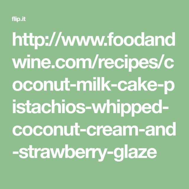 http://www.foodandwine.com/recipes/coconut-milk-cake-pistachios-whipped-coconut-cream-and-strawberry-glaze