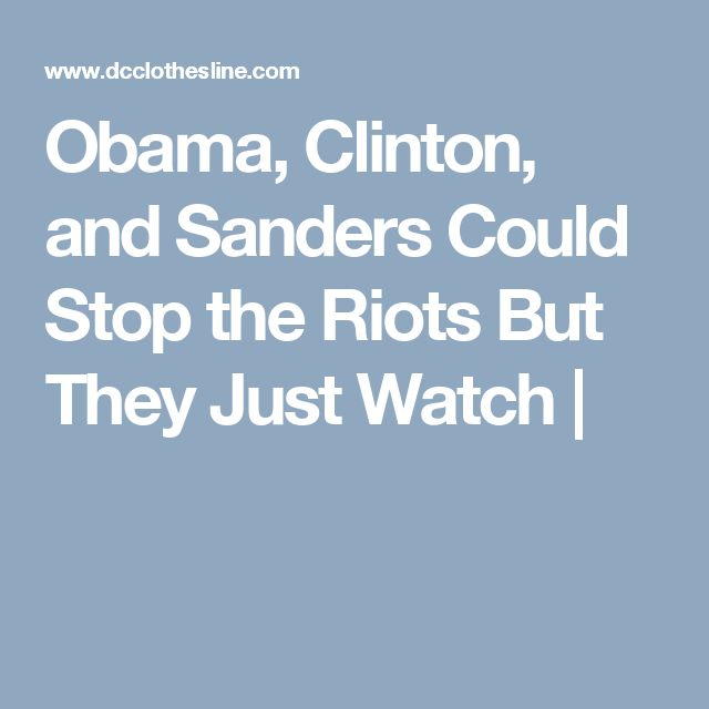 Obama, Clinton, and Sanders Could Stop the Riots But They Just Watch |