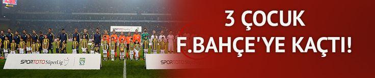 3 çocuk Fenerbahçe'ye kaçtı!