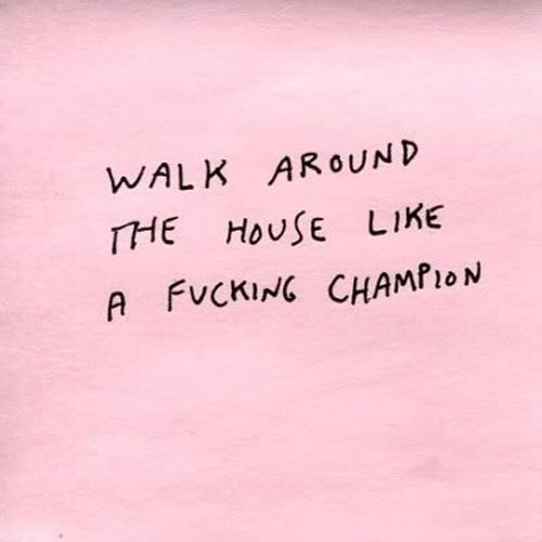Walk Around The House Like A Fucking Champion: whatever makes you feel