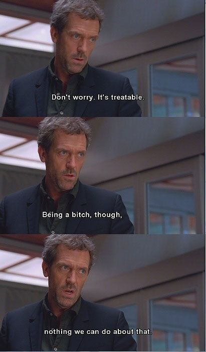 Oh...Dr House...so true!