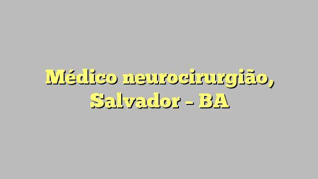 Médico neurocirurgião, Salvador - BA