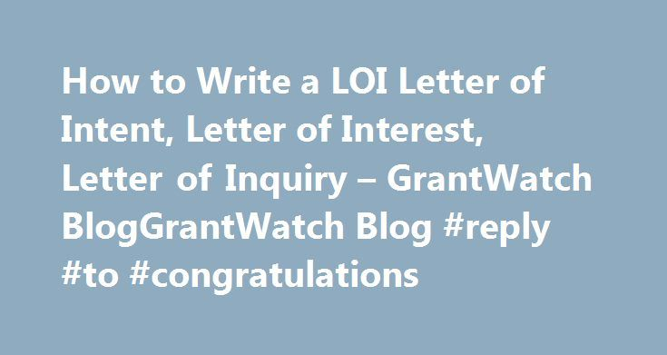How to Write a LOI Letter of Intent, Letter of Interest, Letter of Inquiry – GrantWatch BlogGrantWatch Blog #reply #to #congratulations http://reply.remmont.com/how-to-write-a-loi-letter-of-intent-letter-of-interest-letter-of-inquiry-grantwatch-bloggrantwatch-blog-reply-to-congratulations/  How to Write a LOI=Letter of Intent, Letter of Interest, Letter of Inquiry Many foundations ask for a LOI before requesting a full grant proposal. This helps the funder to weed out organizations which are…