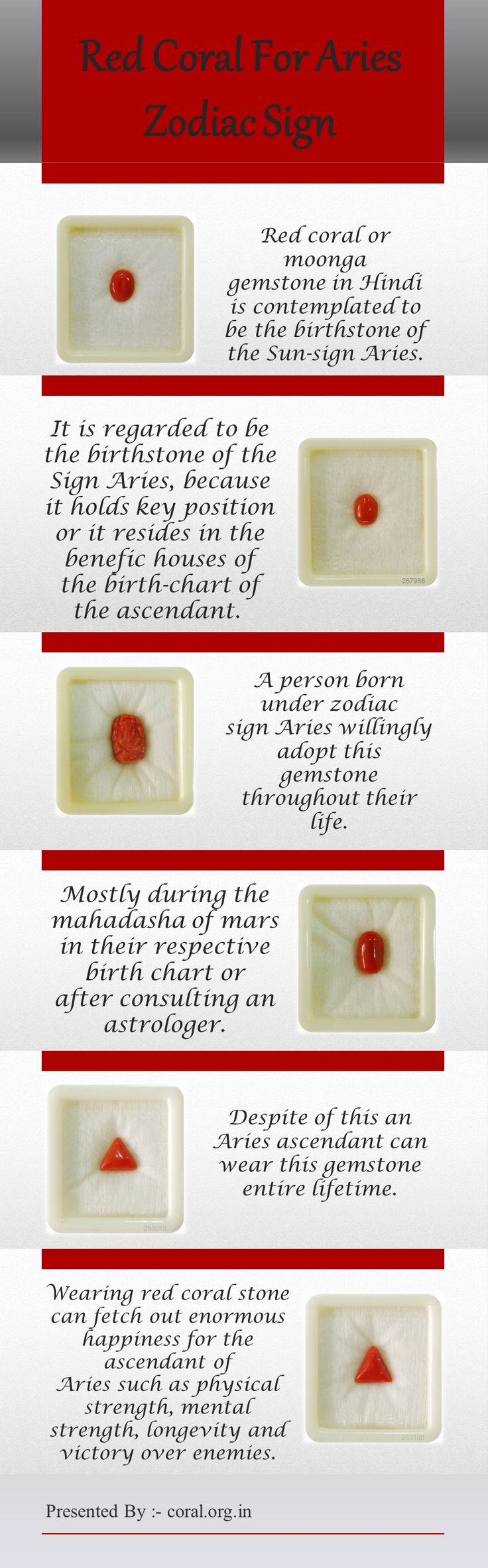 Red coral or moonga gemstone in Hindi is contemplated to be the birthstone of the Sun-sign Aries. It is regarded to be the birthstone of the Sign Aries, because it holds key position or it resides in the benefic houses of the birth-chart of the ascendant. A person born under zodiac sign Aries willingly adopt this gemstone throughout their life.