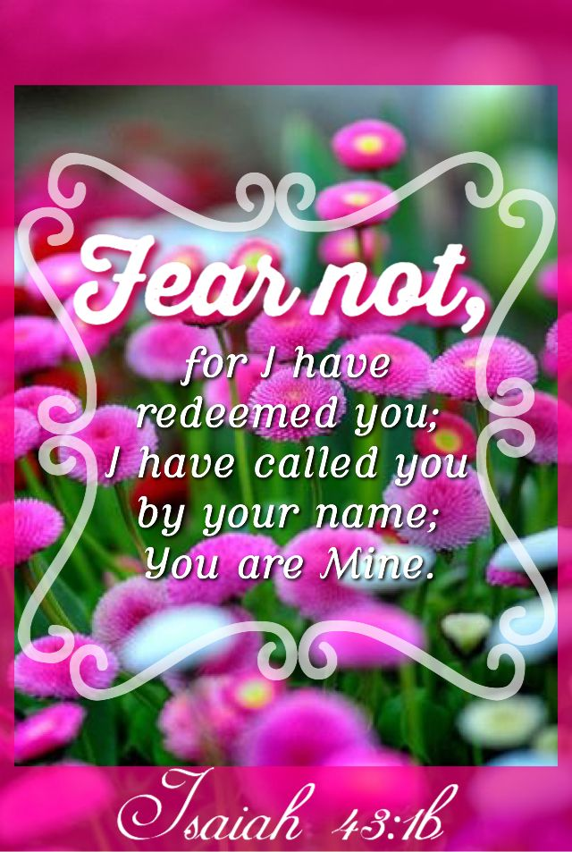 """""""But now thus saith the LORD that created thee, O Jacob, and he that formed thee, O Israel, Fear not: for I have redeemed thee, I have called thee by thy name; thou art mine."""" Isaiah 43:1 KJV"""