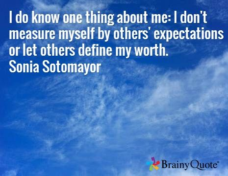 I do know one thing about me: I don't measure myself by others' expectations or let others define my worth. Sonia Sotomayor