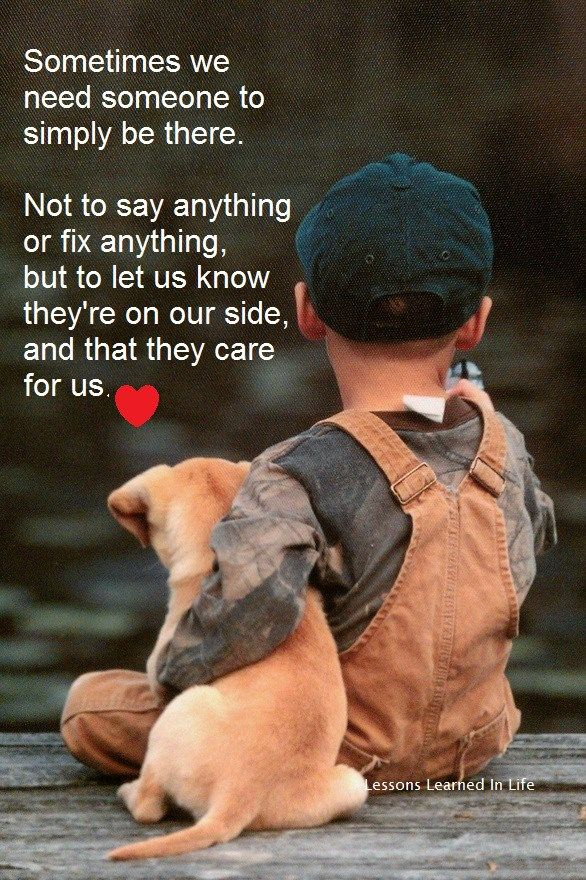 sometimes we need someone to simply be thee. not to say anything or fix anything, but to let us know they're on our side, and that they care for us.
