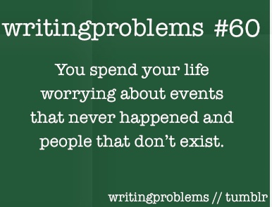 Writing problems #60  You spend your life worring about events that never happened and people that don't exist.