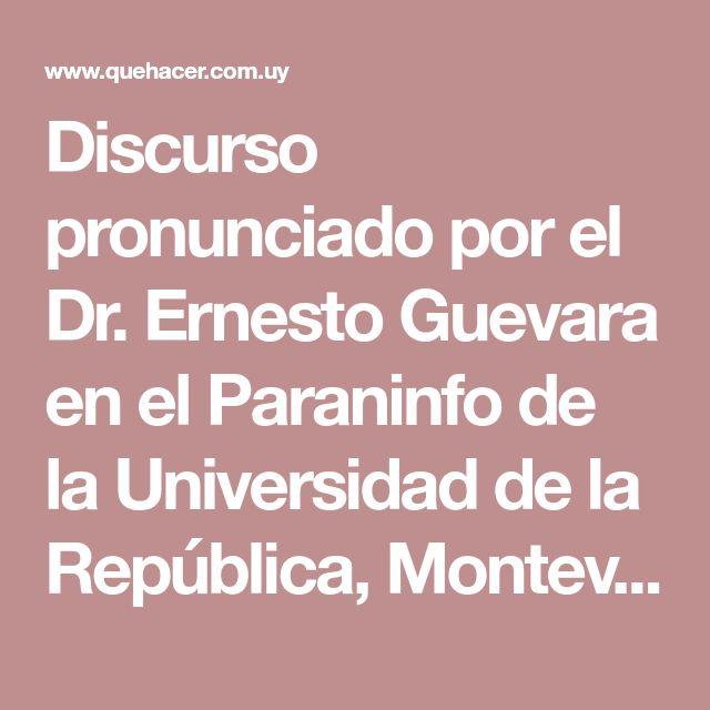 Discurso pronunciado por el Dr. Ernesto Guevara en el Paraninfo de la Universidad de la República, Montevideo, Uruguay, 17 de Agosto, 1961. http://www.quehacer.com.uy/index.php?option=com_content&view=article&id=67:el-che-en-uruguay-3&catid=42&Itemid=62