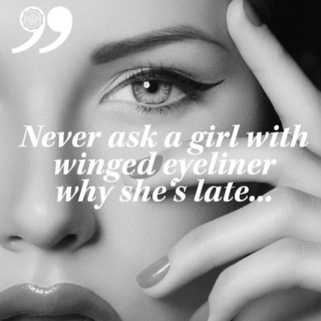 Never ask a girl with winged eyeliner why she´s late…