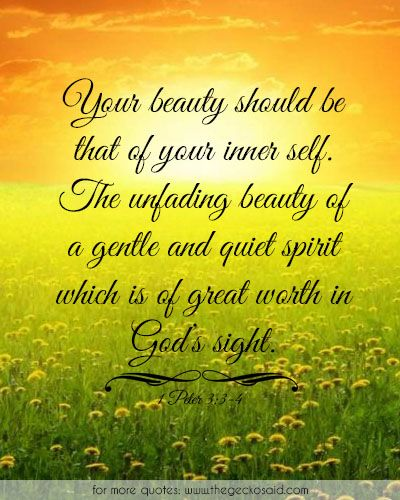 Your beauty should be that of your inner self. The unfading beauty of a gentle and quiet spirit which is of great worth in God's sight.  #beauty #gentle #god #great #inner #quiet #quotes #religion #self #sight #spirit #unfading #worth