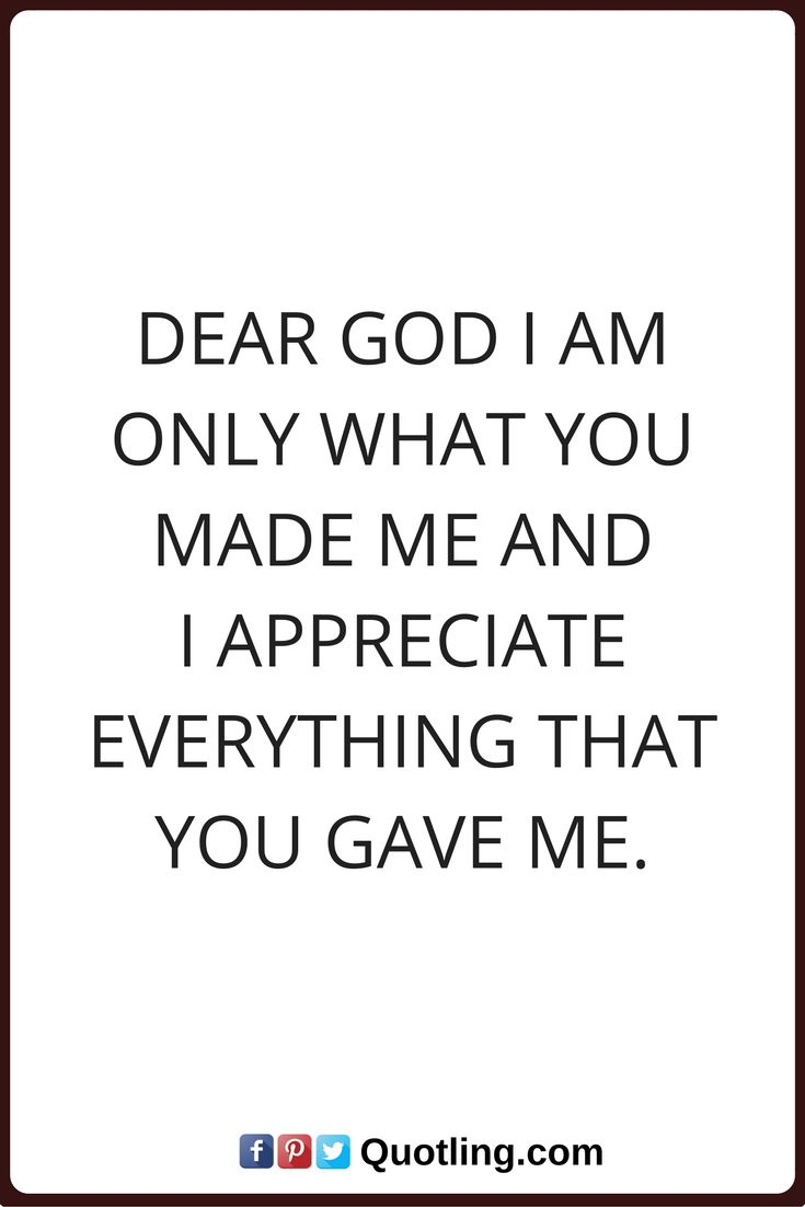 god quotes Dear God I am only what you made me and I appreciate everything that