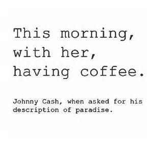 This morning,with her, having coffee - Johnny Cash #coffee #quote