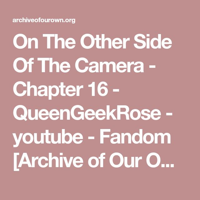 On The Other Side Of The Camera - Chapter 16 - QueenGeekRose - youtube - Fandom [Archive of Our Own]