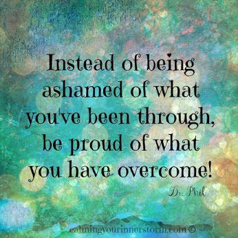 Instead of being ashamed of what you've been through, be proud of what you have overcome! ~Dr Phil