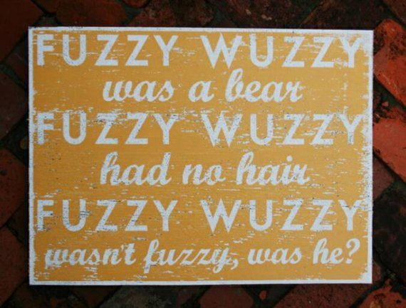 Fuzzy Wuzzy my mom would say this to my brother-not sure why @Kim David
