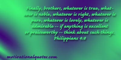 Finally, brethren, whatsoever things are true, whatsoever things are honest, whatsoever things are just, whatsoever things are pure, whatsoever things are lovely, whatsoever things are of good report; if there be any virtue, and if there be any praise, think on these things. -Phillipians4:8