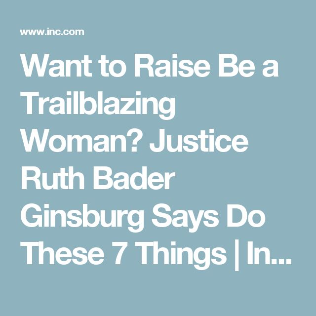 Want to Raise Be a Trailblazing Woman? Justice Ruth Bader Ginsburg Says Do These 7 Things   Inc.com
