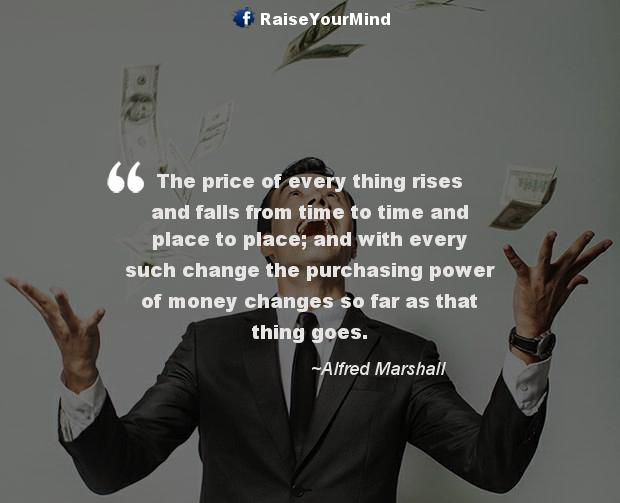 The price of every thing rises and falls from time to time and place to place; and with every such change the purchasing power of money changes so far as that thing goes. - http://www.raiseyourmind.com/finance/the-price-of-every-thing-rises-and-falls-from-time-to-time-and-place-to-place-and-with-every-such-change-the-purchasing-power-of-money-changes-so-far-as-that-thing-goes/  Finance Quotes Alfred Marshall, Change, Money, price, rises and falls, Time
