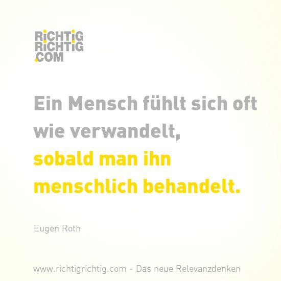 Ein Mensch fühlt sich oft wie verwandelt, sobald man ihn menschlich behandelt. (Eugen Roth) www.richtigrichtig.com