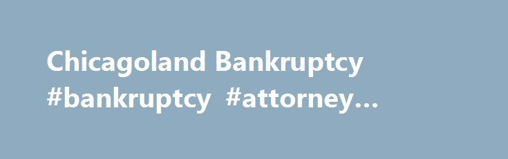 Chicagoland Bankruptcy #bankruptcy #attorney #chicago http://liberia.remmont.com/chicagoland-bankruptcy-bankruptcy-attorney-chicago/  # Locations Bankruptcy Attorney Our team will provide: Personal, professional service Free, confidential consultation Range of options (bankruptcy non-bankruptcy) Low Fees Effective, Fast Debt Relief Flexible Appointment Times 5 convenient office locations We can help you: Stop collection calls harassment! Wipeout debt get a fresh start – and while protecting…