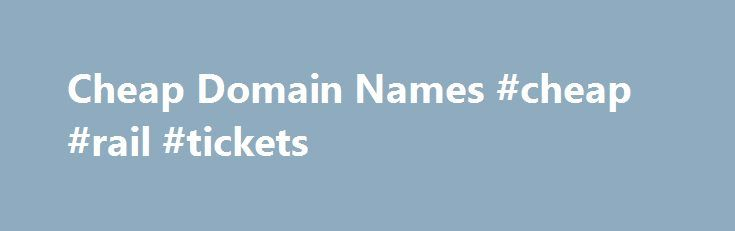 Cheap Domain Names #cheap #rail #tickets http://cheap.remmont.com/cheap-domain-names-cheap-rail-tickets/  #cheap domain names # Domains Domain Name Registration Register your domain names with 1 1 today! New Top Level Domain Extension List New domains like .web. shop. online and many more Domain Name Transfer Easily transfer your domain name to 1 1 Buy a Domain Name – Price List Top domains at competitive prices! Domain…