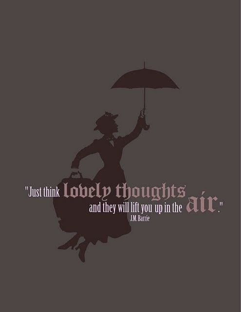"""""""Just think lovely thoughts and they will lift you up in the air"""" -Mary Poppins"""