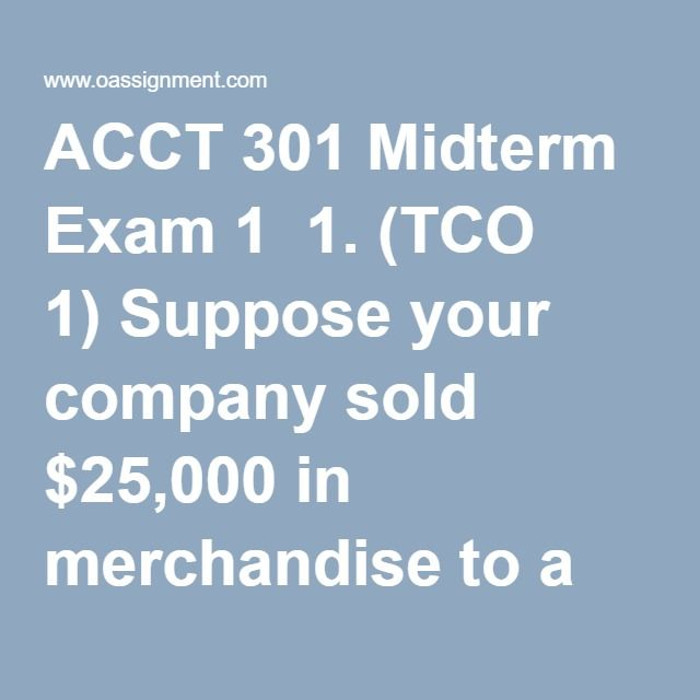 ACCT 301 Midterm Exam 1  1. (TCO 1) Suppose your company sold $25,000 in merchandise to a customer for cash. How does this transaction impact the accounting equation?  2. (TCO 2) Suppose your company sold $50,000 in merchandise to a customer for cash. How does this transaction impact the accounting equation?  3. (TCO 3) Rationalization is one of the components of the fraud triangle. What types of rationalization could a person use to justify misconduct? How can a company protect itself from…