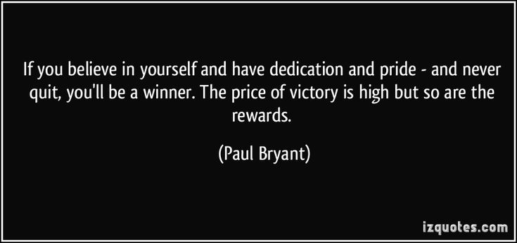 """""""If you believe in yourself and have dedication and pride - and never quit, you'll be a winner. The price of victory is high but so are the rewards.""""  ―Paul Bryant"""
