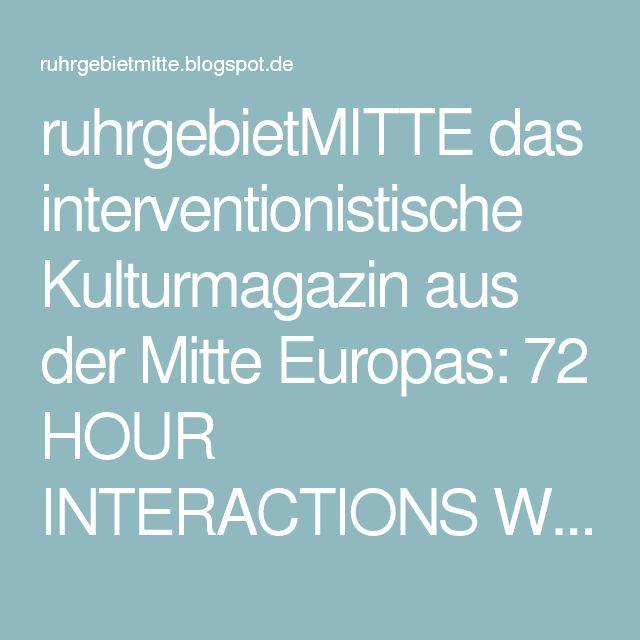 ruhrgebietMITTE das interventionistische Kulturmagazin aus der Mitte Europas: 72 HOUR INTERACTIONS Witten