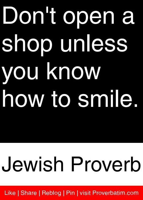 Don't open a shop unless you know how to smile. - Jewish Proverb #proverbs #quotes