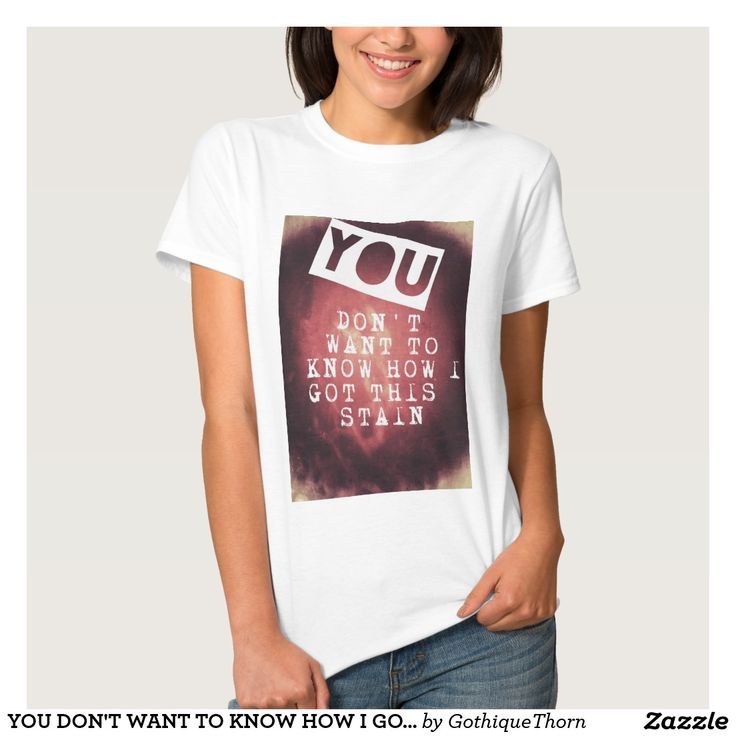 YOU DON'T WANT TO KNOW HOW I GOT THIS STAIN TSHIRT