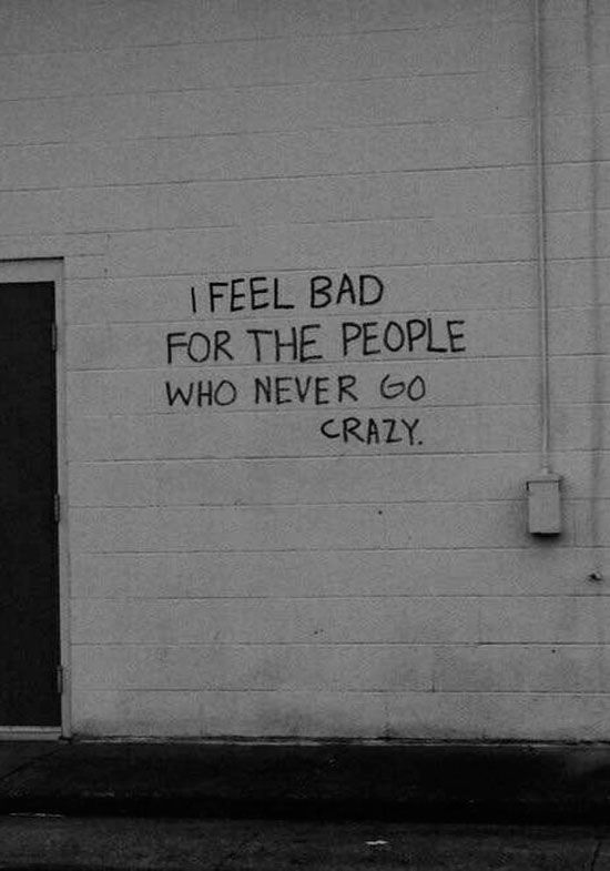 Inspirational Quotes ~ I feel bad for people who never go crazy