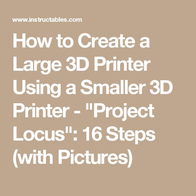 "How to Create a Large 3D Printer Using a Smaller 3D Printer - ""Project Locus"": 16 Steps (with Pictures)"