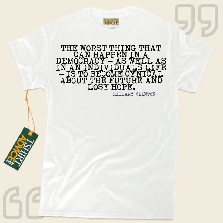 The worst thing that can happen in a democracy – as well as in an individuals life – is to become cynical about the future and lose hope.-Hillary Clinton This type of  reference t-shirt  won't ever go out of style. We provide you with amazing  saying tees ,  words of wisdom... - http://www.tshirtadvice.com/hillary-clinton-t-shirts-the-worst-thing-life-tshirts/