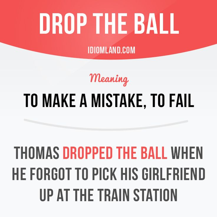 """""""Drop the ball"""" means """"to make a mistake, to fail"""".  Example: Thomas dropped the ball when he forgot to pick his girlfriend up at the train station.  #idiom"""