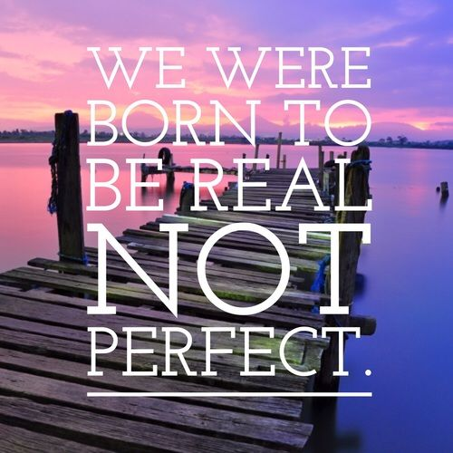 We were born to be real, not perfect.