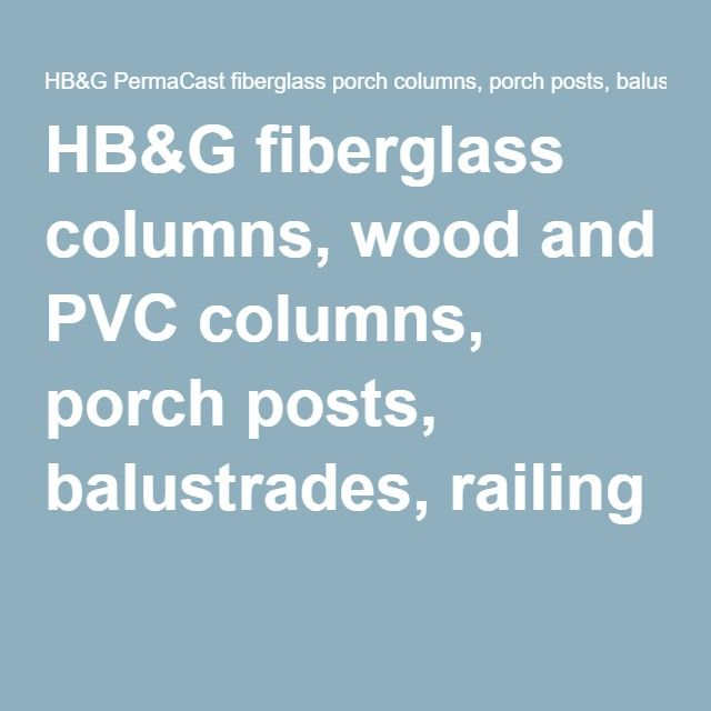 HB&G fiberglass columns, wood and PVC columns, porch posts, balustrades, railing