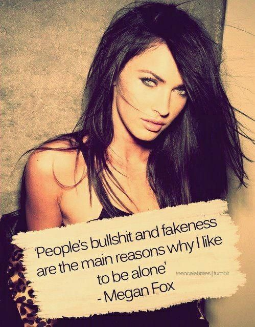 People's bullshit and fakeness are the main reasons why I like to be alone - Megan Fox