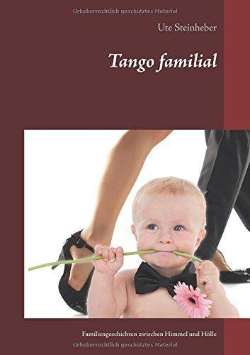 Tango familial: Familiengeschichten zwischen Himmel und Hölle