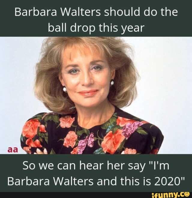 Barbara Walters Should Do The Ball Drop This Year Barbara Walters And This Is 2020 Ifunny Barbara Walters New Year Meme Ball Drop