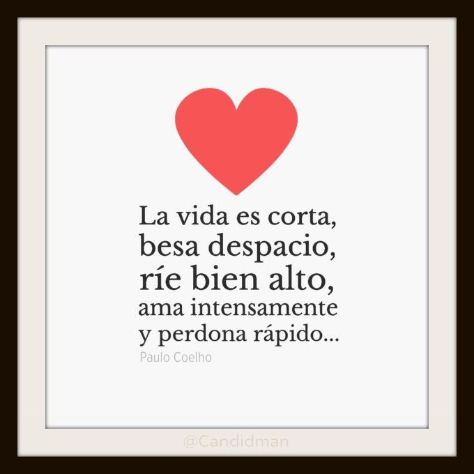 """""""La vida es corta, besa despacio, ríe bien alto, ama intensamente y perdona rápido..."""" #PauloCoelho #Citas #Frases"""