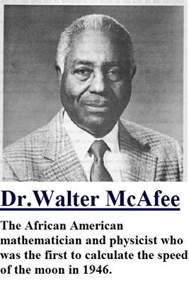 Walter S. McAfee is the African American mathematician and physicist who first calculated the speed of the moon.  McAfee participated in Project Diana in the 1940s - a U.S. Army program, created to determine whether a high frequency radio signal could penetrate the earth's outer atmosphere. To test this, scientists wanted to bounce a radar signal off the moon and back to earth. But the moon was a swiftly moving target, impossible to hit without knowing its exact speed.