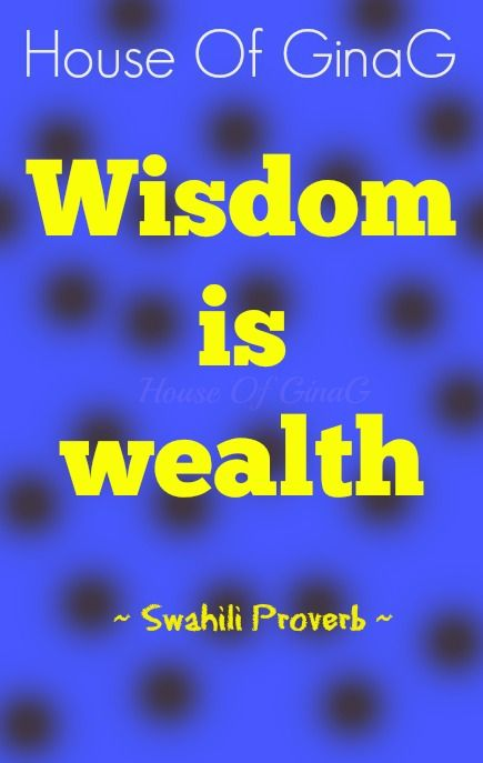 Wisdom is wealth ~ Swahili Proverb ~ House Of GinaG