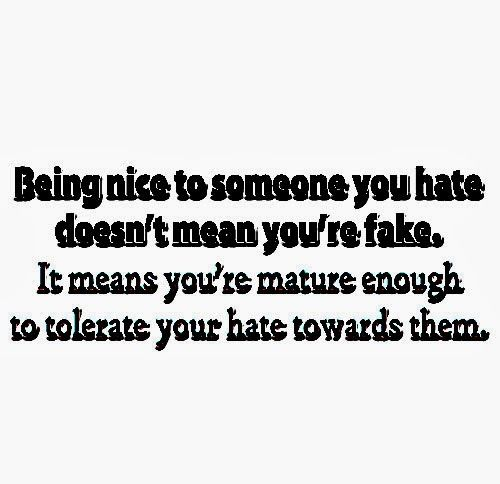 Being nice to someone you dislike doesn't mean you're a fake. It means you are mature enough to tolerate your dislike towards them. #life #fake #dislike #quotes