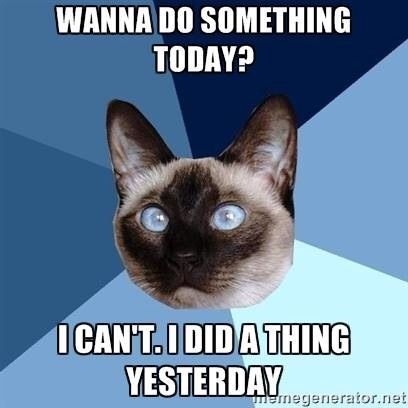 How I feel today! What I did yesterday often cancels out what I want to do today.