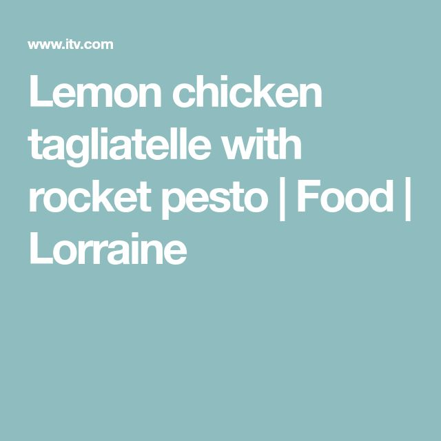 Lemon chicken tagliatelle with rocket pesto | Food | Lorraine