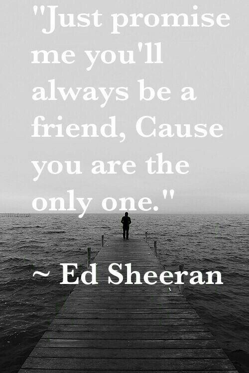 Just promise me... ~ Ed Sheeran