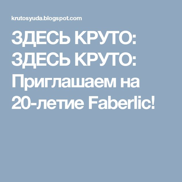 ЗДЕСЬ КРУТО: ЗДЕСЬ КРУТО: Приглашаем на 20-летие Faberlic!